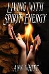 Living with Spirit Energy by transformational author and teacher Ann White